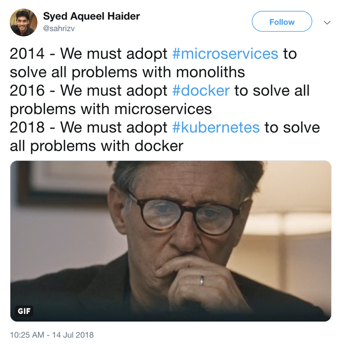 "Tweet by Syed Aqueel Haider: ""2014 - We must adopt #microservices to solve all problems with monoliths. 2016 - We must adopt #docker to solve all problems with microservices. 2018 - We must adopt #kubernetes to solve all problems with docker"""