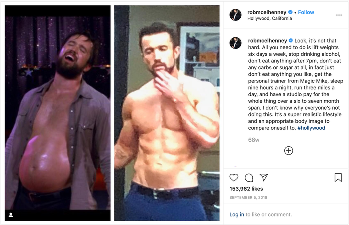 "robmcelhenney on Instagram: ""Look, it's not that hard. All you need to do is lift weights six days a week, stop drinking alcohol, don't eat anything after 7pm, don't eat any carbs or sugar at all, in fact just don't eat anything you like, get the personal trainer from Magic Mike, sleep nine hours a night, run three miles a day, and have a studio pay for the whole thing over a six to seven month span. I don't know why everyone's not doing this. It's a super realistic lifestyle and an appropriate body image to compare oneself to."""