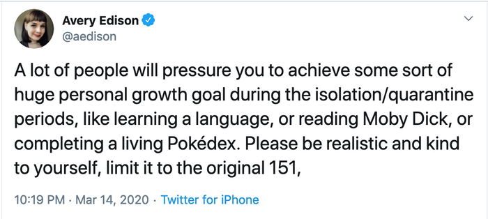 "Tweet by aedison: ""A lot of people will pressure you to achieve some sort of huge personal growth goal during the isolation/quarantine periods, like learning a language, or reading Moby Dick, or completing a living Pokédex. Please be realistic and kind to yourself, limit it to the original 151,"""