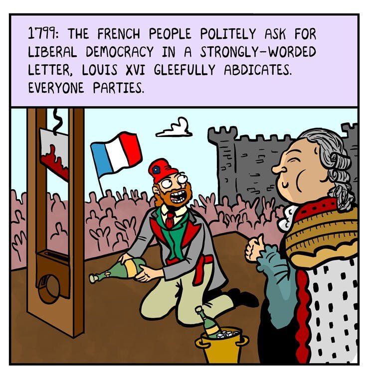 "Comic panel: ""1799: The French politely ask for liberal democracy in a strongly-worded letter, Louis XVI gleefully abdicates. Everyone parties."""