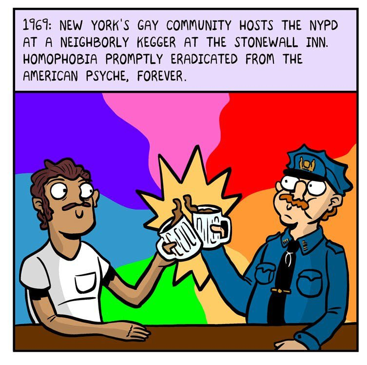 "Comic panel: ""1969: New York's gay community hosts the NYPD at a neighborly kegger at the Stonewall Inn. Homophobia promply eradicated from the American Psyche, forever."""