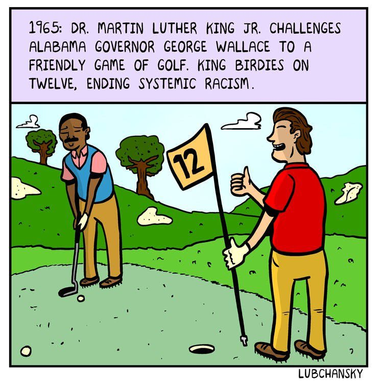 "Comic panel: ""1965: Dr. Martin Luther King Jr. challenges Alabama Governor George Wallace to a friendly game of golf. King birdies on twelve, ending systemic racism."""